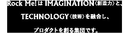Rock Me!はFANTASY〈空想〉と、TECHNOLOGY〈技術〉を融合し、エンターテインメントを創る集団です